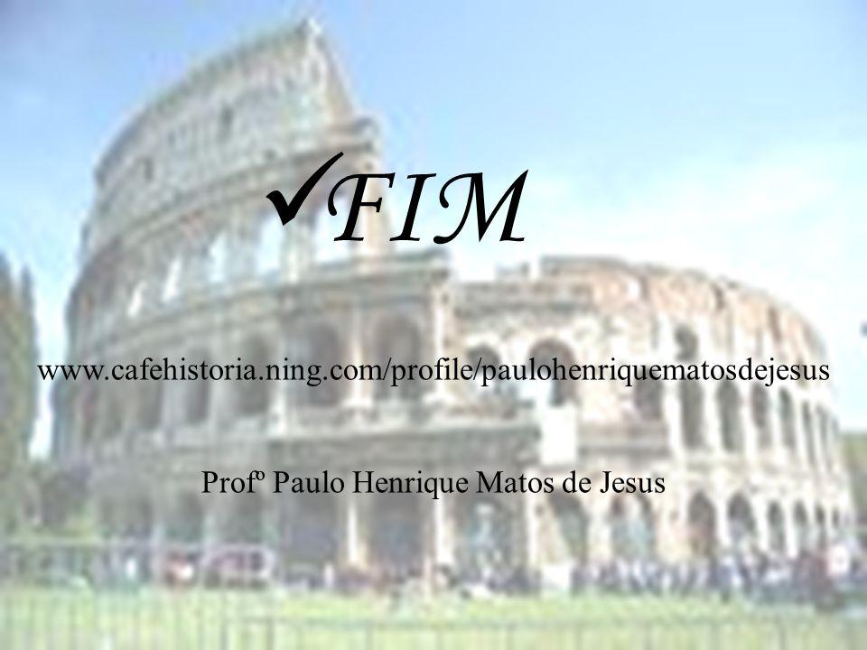 FIM www.cafehistoria.ning.com/profile/paulohenriquematosdejesus Profº Paulo Henrique Matos de Jesus