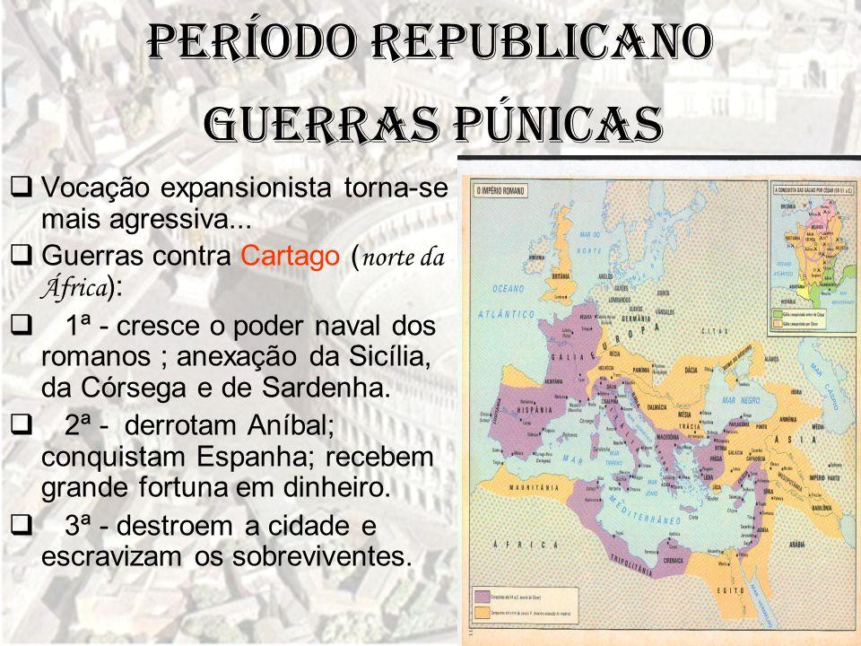 Período Republicano  Vocação expansionista torna-se mais agressiva...  Guerras contra Cartago ( norte da África ):  1ª - cresce o poder naval dos r