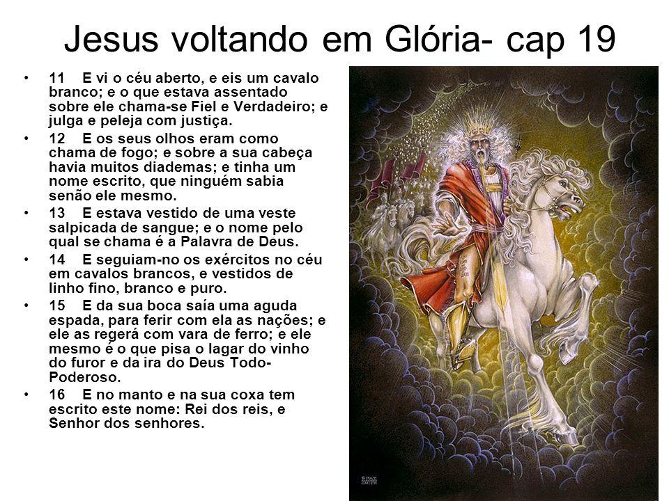 Jesus voltando em Glória- cap 19 11 E vi o céu aberto, e eis um cavalo branco; e o que estava assentado sobre ele chama-se Fiel e Verdadeiro; e julga