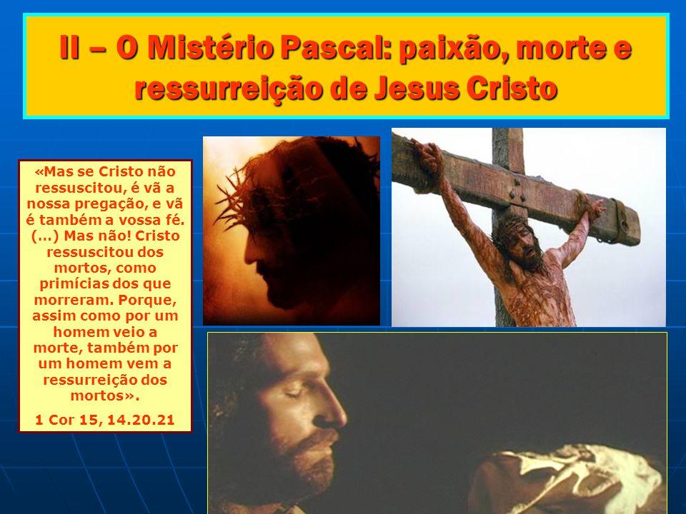 II – O Mistério Pascal: paixão, morte e ressurreição de Jesus Cristo « Mas se Cristo não ressuscitou, é vã a nossa pregação, e vã é também a vossa fé.