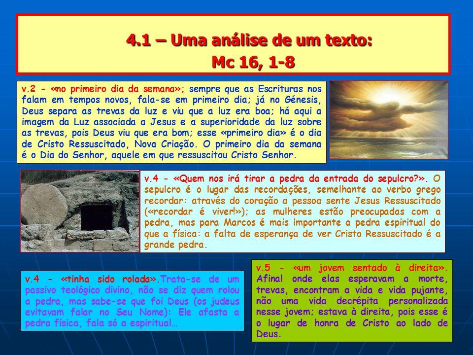 4.1 – Uma análise de um texto: Mc 16, 1-8 4.1 – Uma análise de um texto: Mc 16, 1-8 v.2 - «no primeiro dia da semana»; sempre que as Escrituras nos falam em tempos novos, fala-se em primeiro dia; já no Génesis, Deus separa as trevas da luz e viu que a luz era boa; há aqui a imagem da Luz associada a Jesus e a superioridade da luz sobre as trevas, pois Deus viu que era bom; esse «primeiro dia» é o dia de Cristo Ressuscitado, Nova Criação.