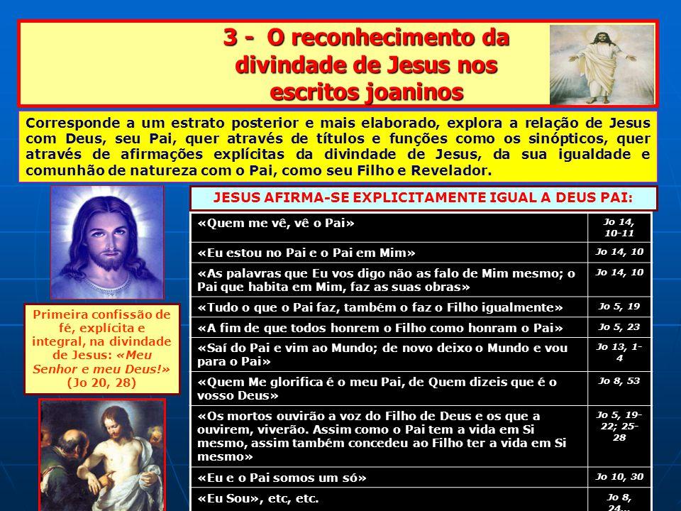 3 - O reconhecimento da divindade de Jesus nos escritos joaninos «Quem me vê, vê o Pai» Jo 14, 10-11 «Eu estou no Pai e o Pai em Mim» Jo 14, 10 «As palavras que Eu vos digo não as falo de Mim mesmo; o Pai que habita em Mim, faz as suas obras» Jo 14, 10 «Tudo o que o Pai faz, também o faz o Filho igualmente» Jo 5, 19 «A fim de que todos honrem o Filho como honram o Pai» Jo 5, 23 «Saí do Pai e vim ao Mundo; de novo deixo o Mundo e vou para o Pai» Jo 13, 1- 4 «Quem Me glorifica é o meu Pai, de Quem dizeis que é o vosso Deus» Jo 8, 53 «Os mortos ouvirão a voz do Filho de Deus e os que a ouvirem, viverão.