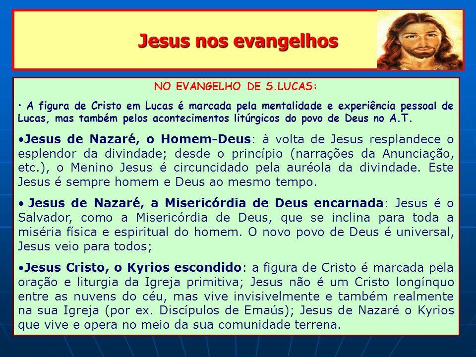 Jesus nos evangelhos NO EVANGELHO DE S.LUCAS: A figura de Cristo em Lucas é marcada pela mentalidade e experiência pessoal de Lucas, mas também pelos acontecimentos litúrgicos do povo de Deus no A.T.