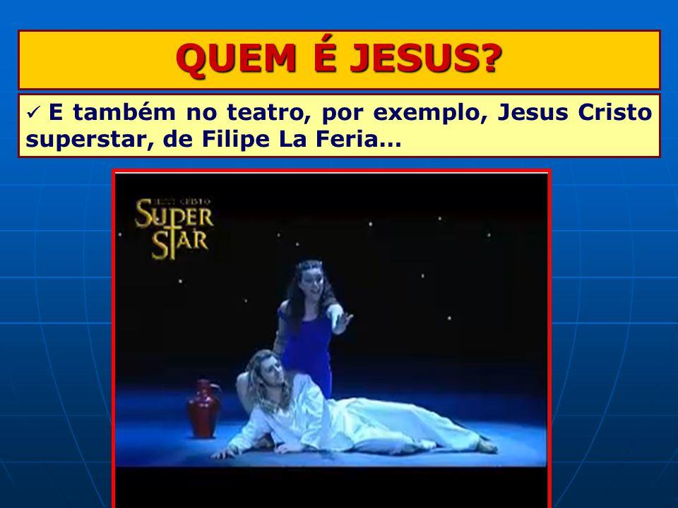QUEM É JESUS? E também no teatro, por exemplo, Jesus Cristo superstar, de Filipe La Feria…