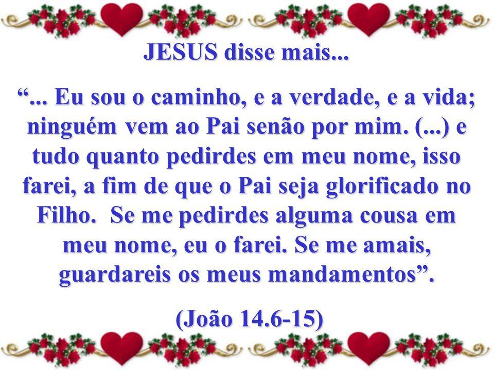 """JESUS disse mais... """"... Eu sou o caminho, e a verdade, e a vida; ninguém vem ao Pai senão por mim. (...) e tudo quanto pedirdes em meu nome, isso far"""