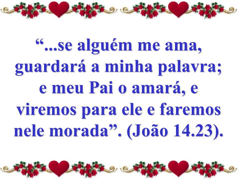 """""""...se alguém me ama, guardará a minha palavra; e meu Pai o amará, e viremos para ele e faremos nele morada"""". (João 14.23)."""