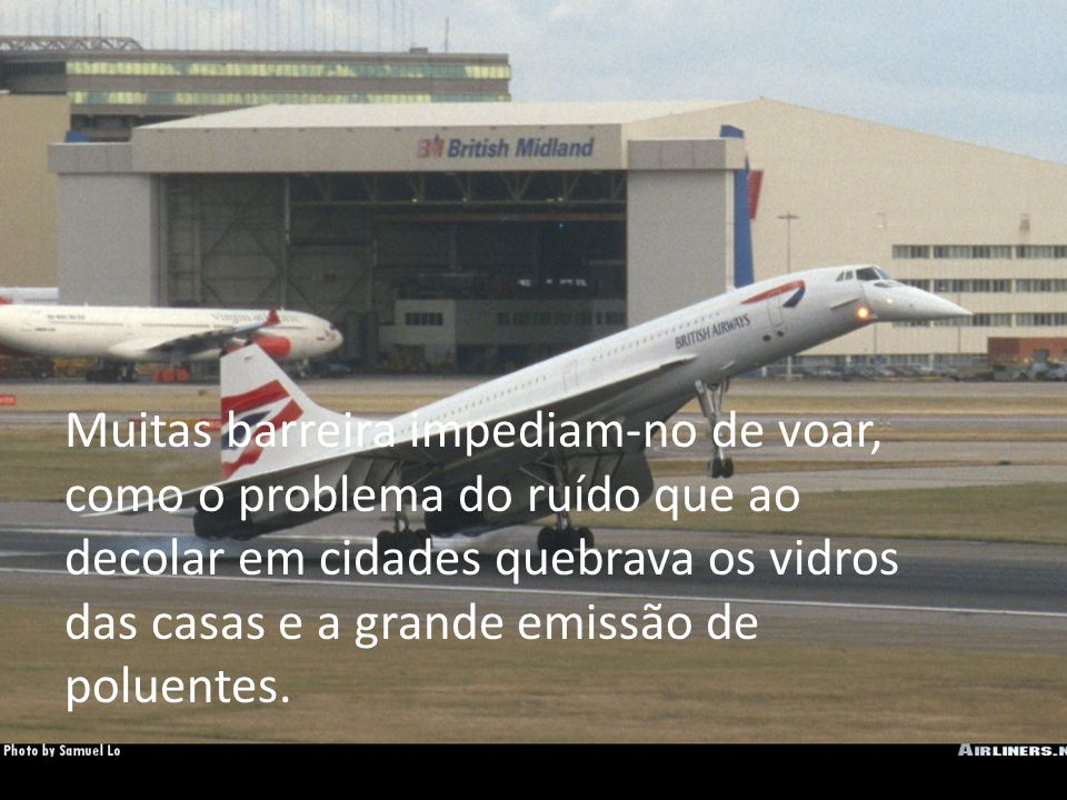 O concorde é uma aeronave transatlântica. E com os tanques cheios voa até 6.230 kms.