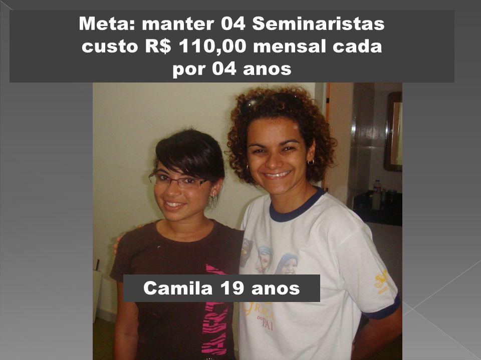 Meta: manter 04 Seminaristas custo R$ 110,00 mensal cada por 04 anos Camila 19 anos