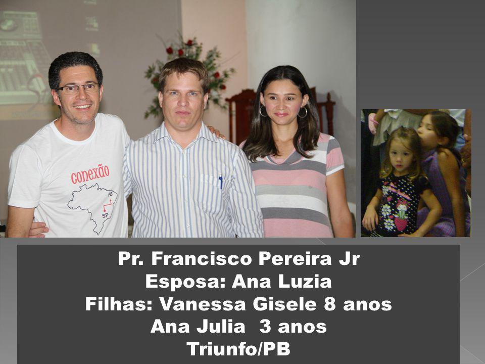 Pr. Francisco Pereira Jr Esposa: Ana Luzia Filhas: Vanessa Gisele 8 anos Ana Julia 3 anos Triunfo/PB