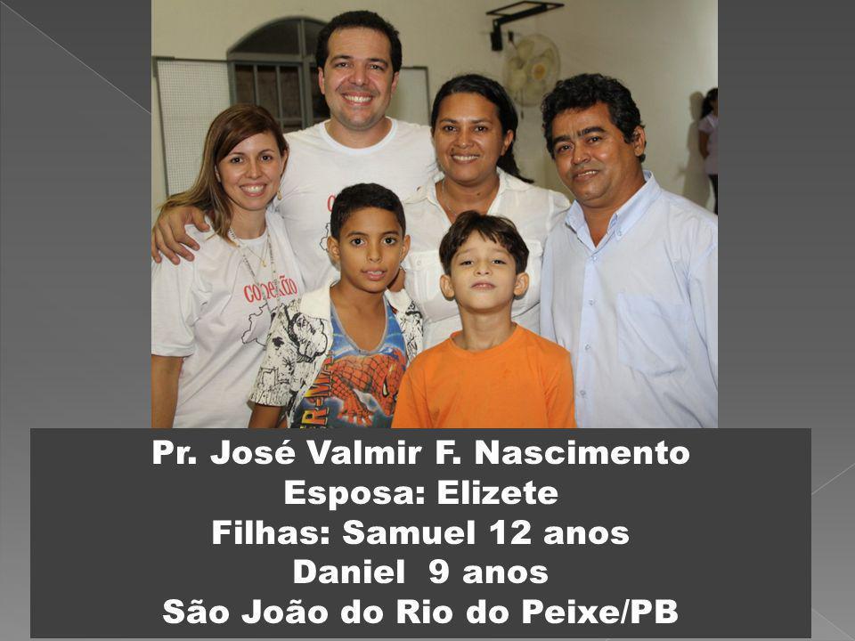 Pr. José Valmir F. Nascimento Esposa: Elizete Filhas: Samuel 12 anos Daniel 9 anos São João do Rio do Peixe/PB