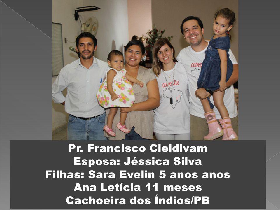 Pr. Francisco Cleidivam Esposa: Jéssica Silva Filhas: Sara Evelin 5 anos anos Ana Letícia 11 meses Cachoeira dos Índios/PB