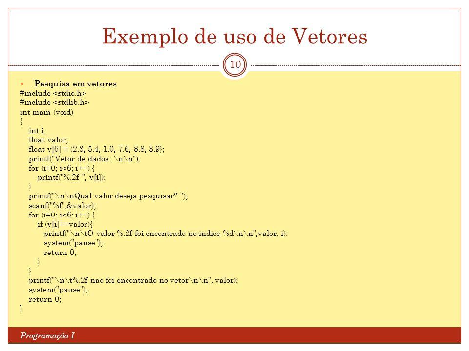 Exemplo de uso de Vetores Programação I 10 Pesquisa em vetores #include int main (void) { int i; float valor; float v[6] = {2.3, 5.4, 1.0, 7.6, 8.8, 3