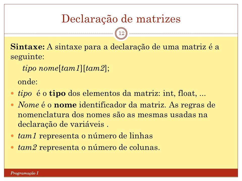 Declaração de matrizes Programação I 12 Sintaxe: A sintaxe para a declaração de uma matriz é a seguinte: tipo nome [ tam1 ][ tam2 ]; onde: tipo é o ti