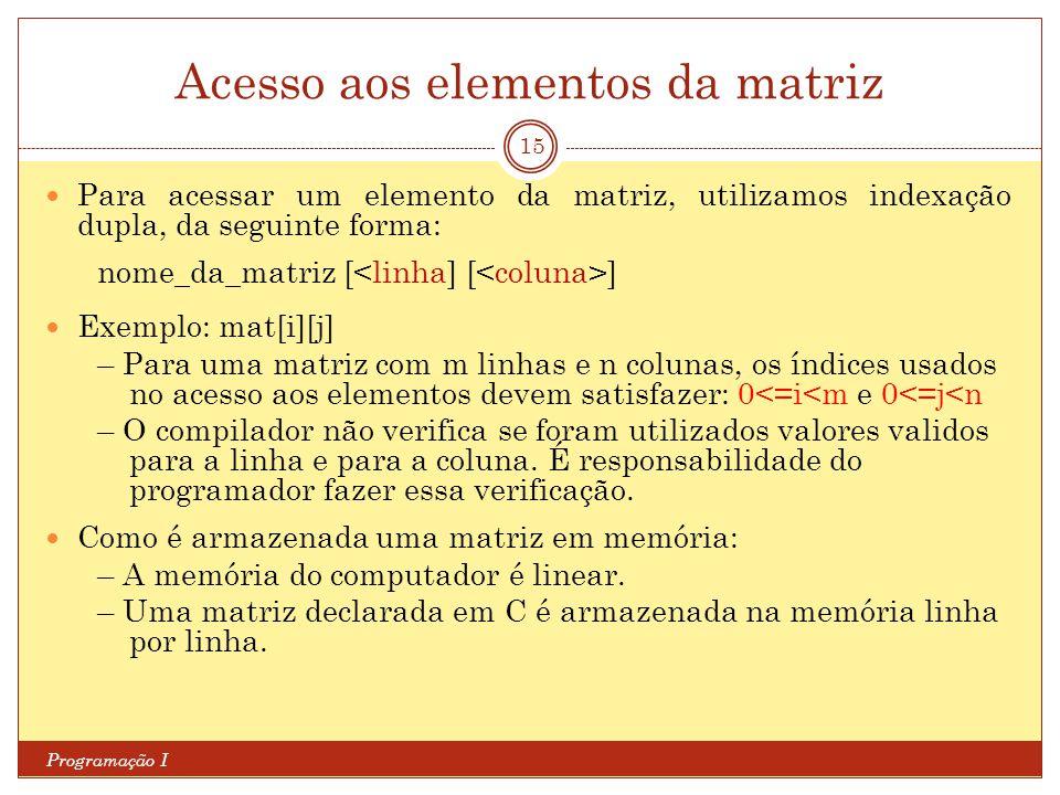Acesso aos elementos da matriz Programação I 15 Para acessar um elemento da matriz, utilizamos indexação dupla, da seguinte forma: nome_da_matriz [ ]