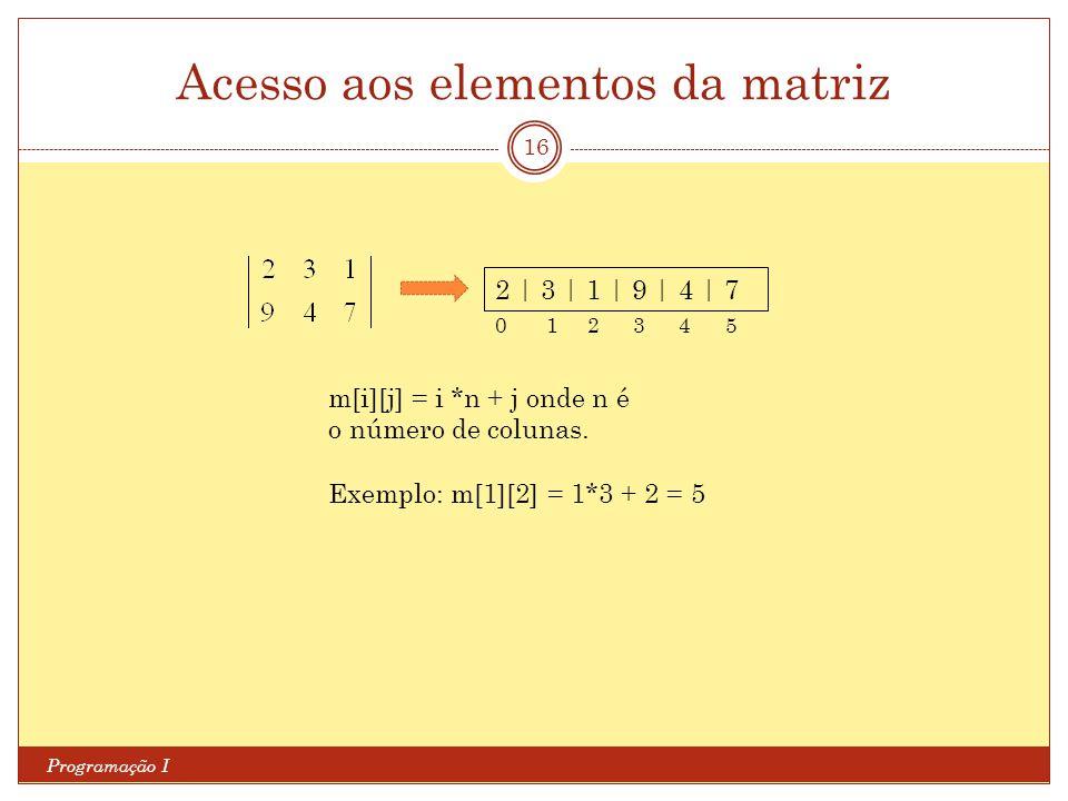 Acesso aos elementos da matriz Programação I 16 2 | 3 | 1 | 9 | 4 | 7 m[i][j] = i *n + j onde n é o número de colunas. Exemplo: m[1][2] = 1*3 + 2 = 5