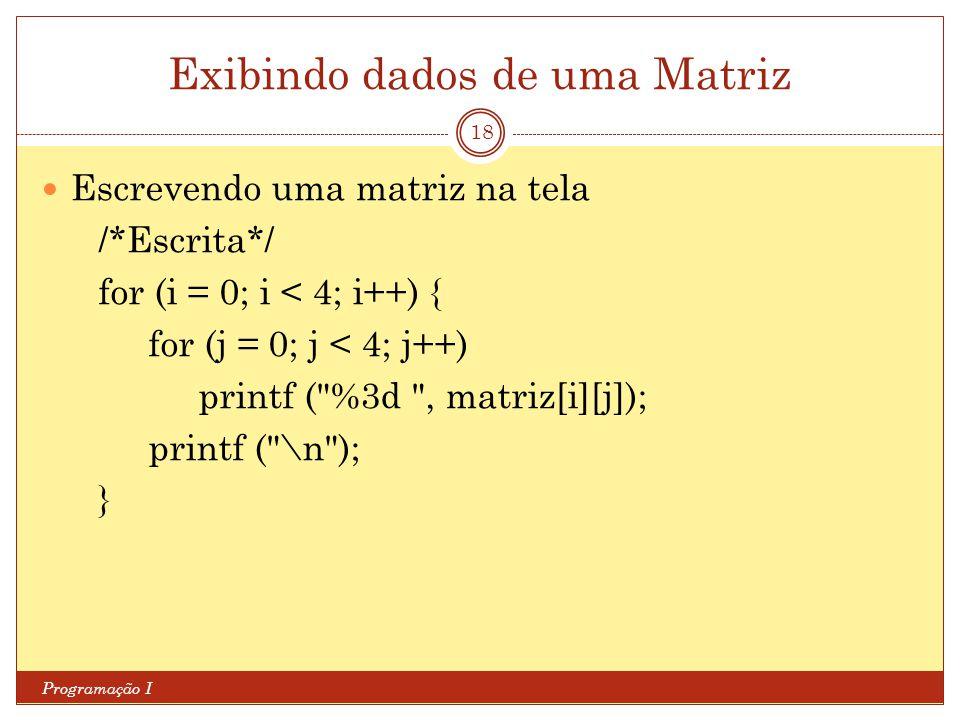 Exibindo dados de uma Matriz Programação I 18 Escrevendo uma matriz na tela /*Escrita*/ for (i = 0; i < 4; i++) { for (j = 0; j < 4; j++) printf (