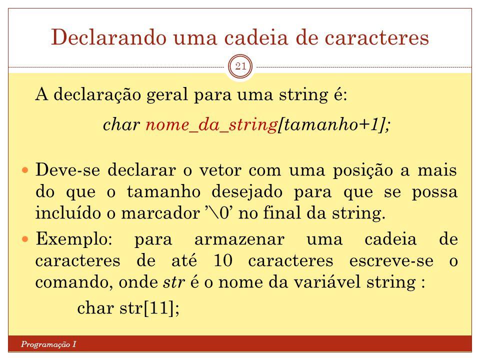Declarando uma cadeia de caracteres Programação I 21 A declaração geral para uma string é: char nome_da_string[tamanho+1]; Deve-se declarar o vetor co
