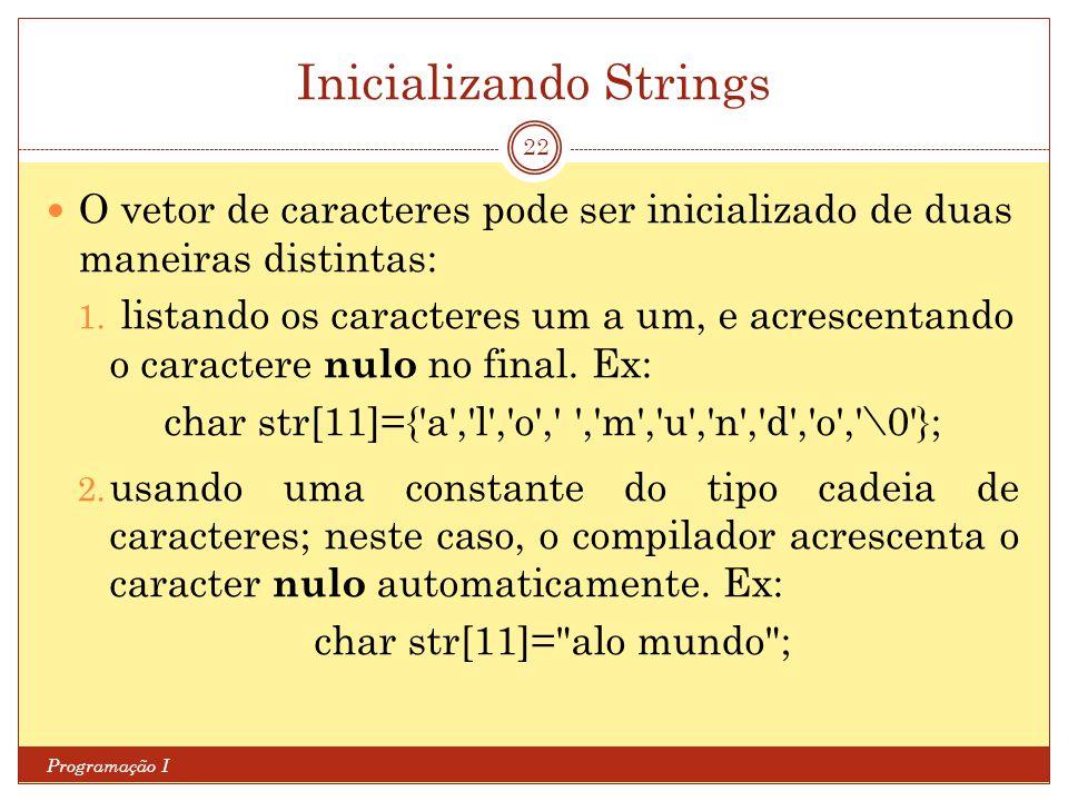 Inicializando Strings Programação I 22 O vetor de caracteres pode ser inicializado de duas maneiras distintas: 1. listando os caracteres um a um, e ac