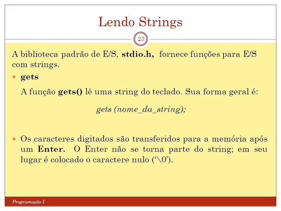 Lendo Strings Programação I 23 A biblioteca padrão de E/S, stdio.h, fornece funções para E/S com strings. gets A função gets() lê uma string do teclad