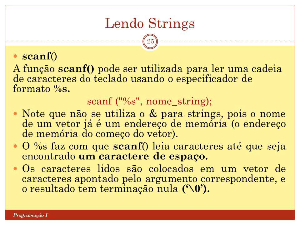 Lendo Strings Programação I 25 scanf () A função scanf() pode ser utilizada para ler uma cadeia de caracteres do teclado usando o especificador de for