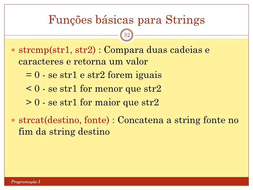 Funções básicas para Strings Programação I 32 strcmp(str1, str2) : Compara duas cadeias e caracteres e retorna um valor = 0 - se str1 e str2 forem igu
