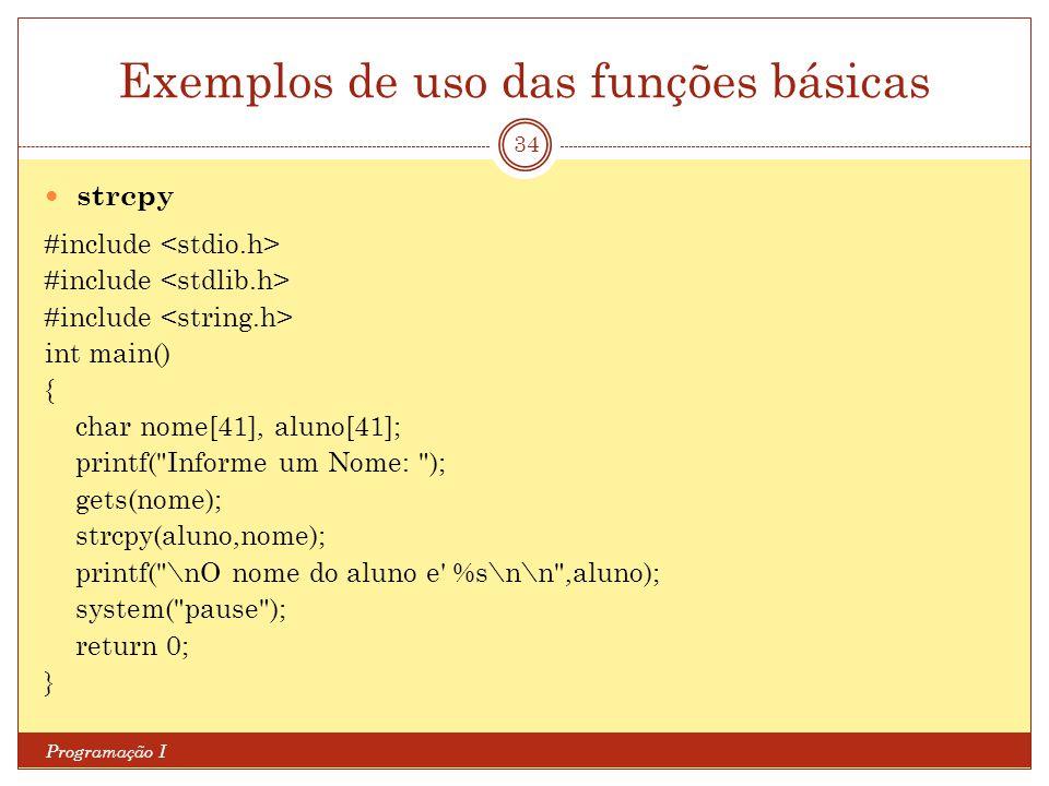 Exemplos de uso das funções básicas Programação I 34 strcpy #include int main() { char nome[41], aluno[41]; printf(