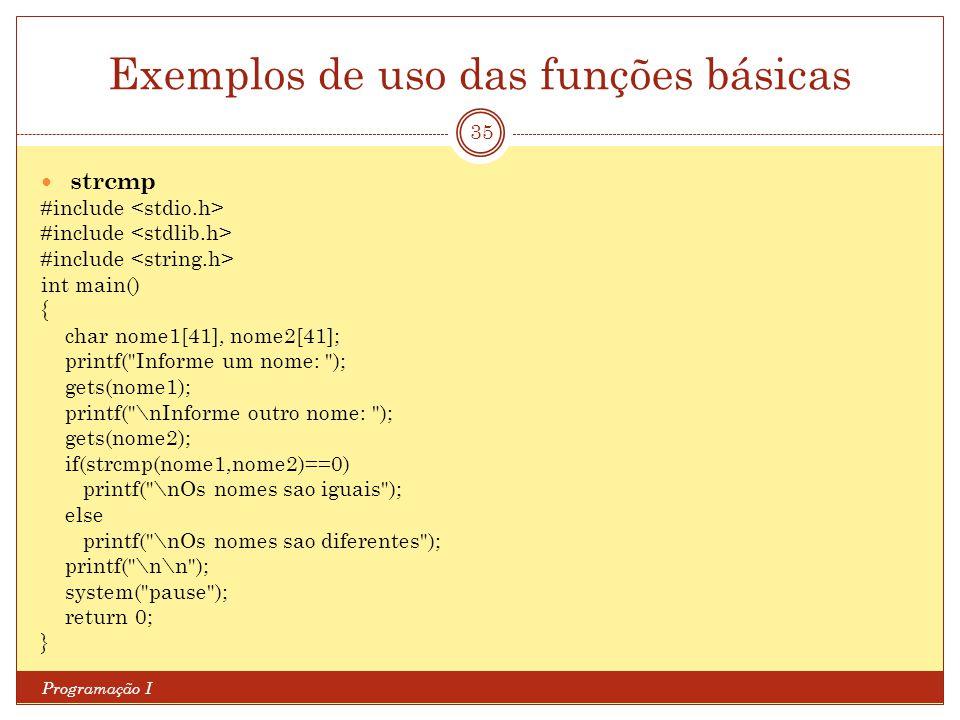 Exemplos de uso das funções básicas Programação I 35 strcmp #include int main() { char nome1[41], nome2[41]; printf(
