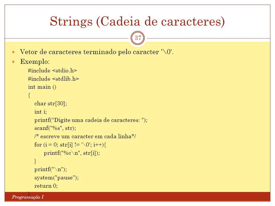 Strings (Cadeia de caracteres) Programação I 37 Vetor de caracteres terminado pelo caracter '\0'. Exemplo: #include int main () { char str[30]; int i;