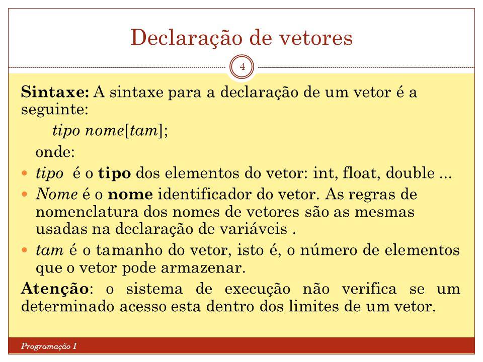 Declaração de vetores Programação I 4 Sintaxe: A sintaxe para a declaração de um vetor é a seguinte: tipo nome [ tam ]; onde: tipo é o tipo dos elemen
