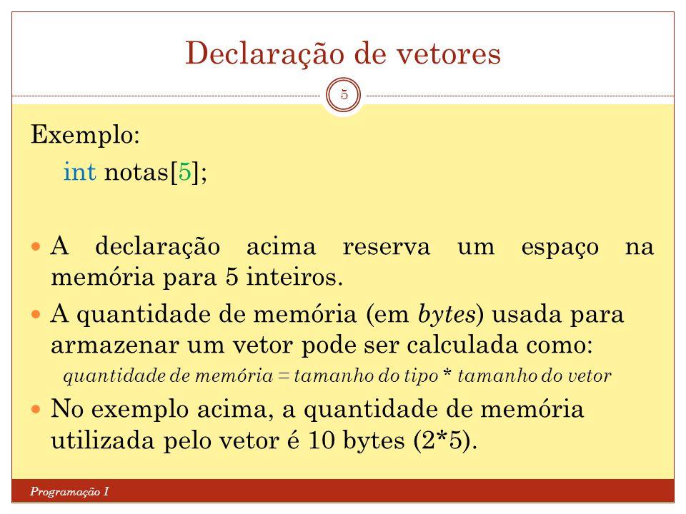 Declaração de vetores Programação I 5 Exemplo: int notas[5]; A declaração acima reserva um espaço na memória para 5 inteiros. A quantidade de memória
