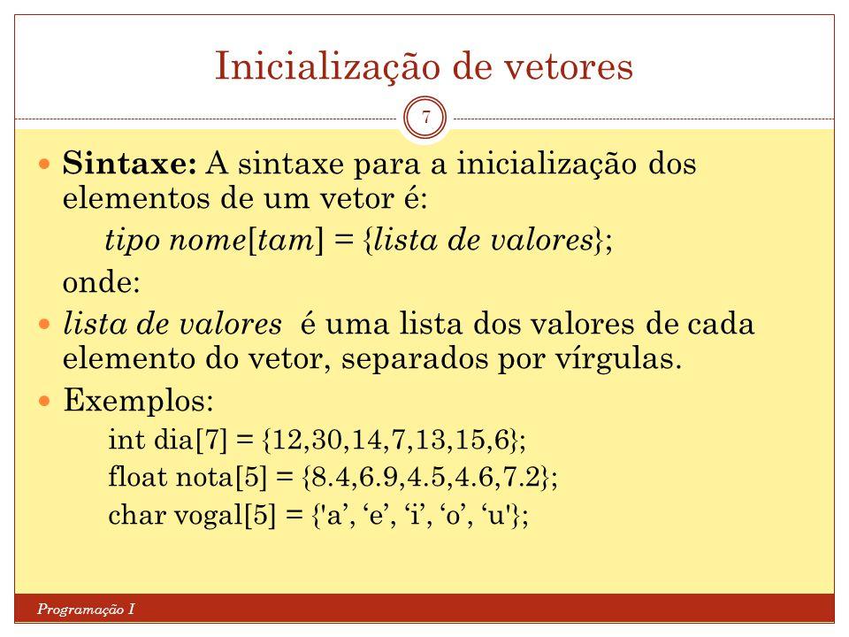 Inicialização de vetores Programação I 7 Sintaxe: A sintaxe para a inicialização dos elementos de um vetor é: tipo nome [ tam ] = { lista de valores }