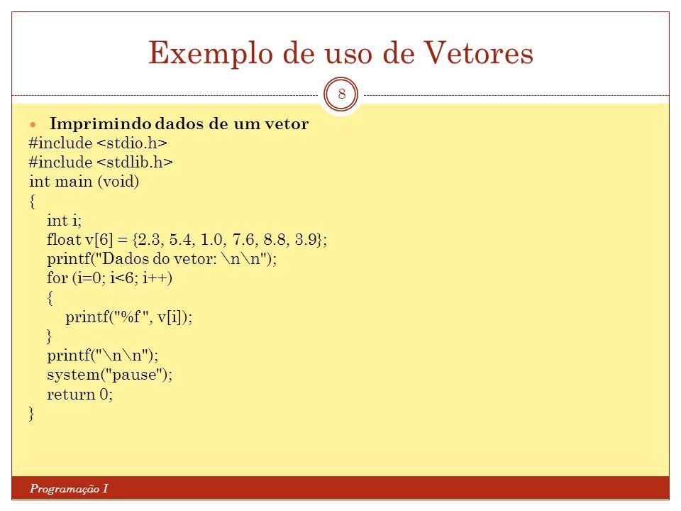 Exemplo de uso de Vetores Programação I 8 Imprimindo dados de um vetor #include int main (void) { int i; float v[6] = {2.3, 5.4, 1.0, 7.6, 8.8, 3.9};