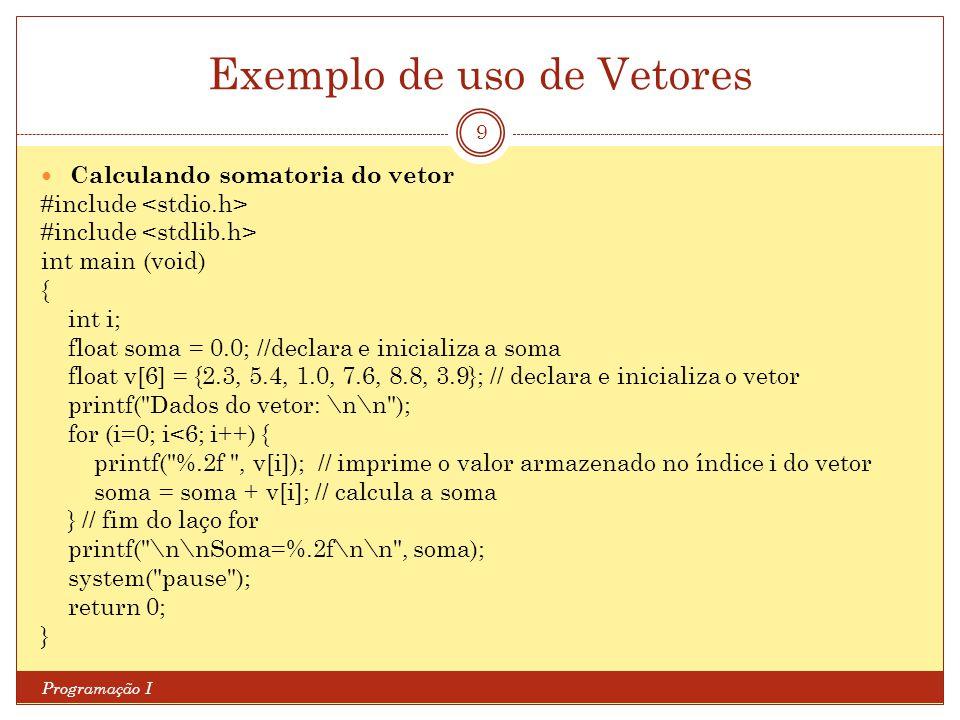 Exemplo de uso de Vetores Programação I 9 Calculando somatoria do vetor #include int main (void) { int i; float soma = 0.0; //declara e inicializa a s