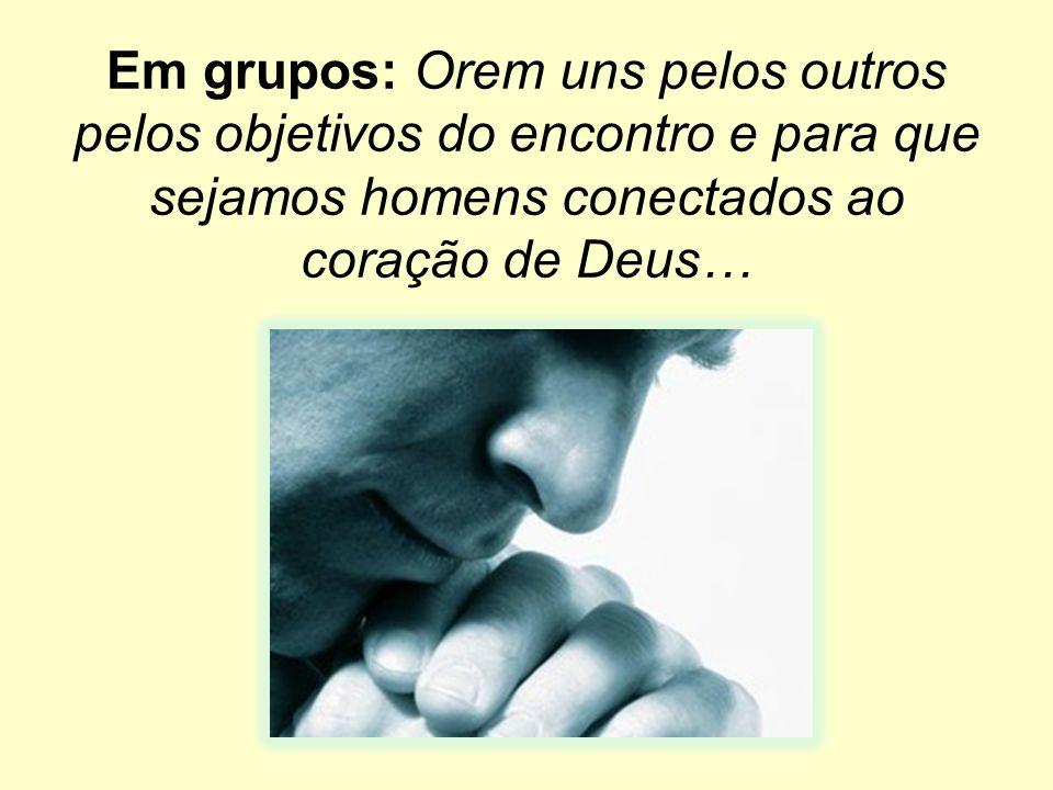 Em grupos: Orem uns pelos outros pelos objetivos do encontro e para que sejamos homens conectados ao coração de Deus…