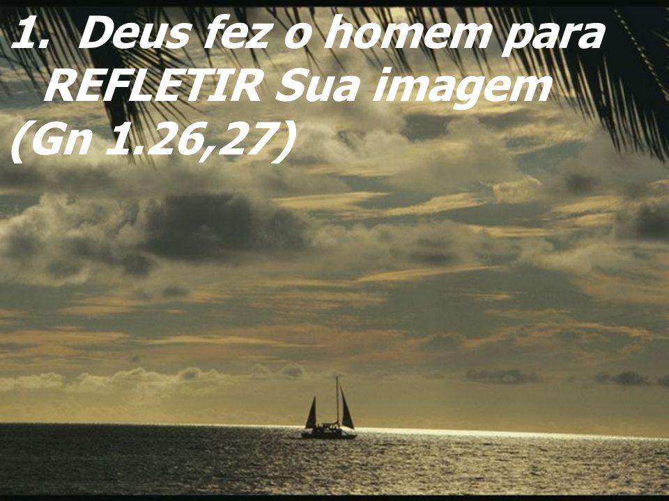 1. Deus fez o homem para REFLETIR Sua imagem (Gn 1.26,27)