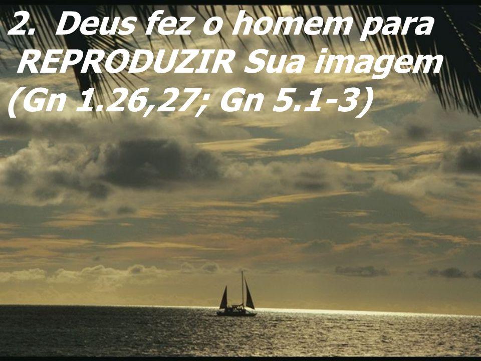 2.Deus fez o homem para REPRODUZIR Sua imagem (Gn 1.26,27; Gn 5.1-3)