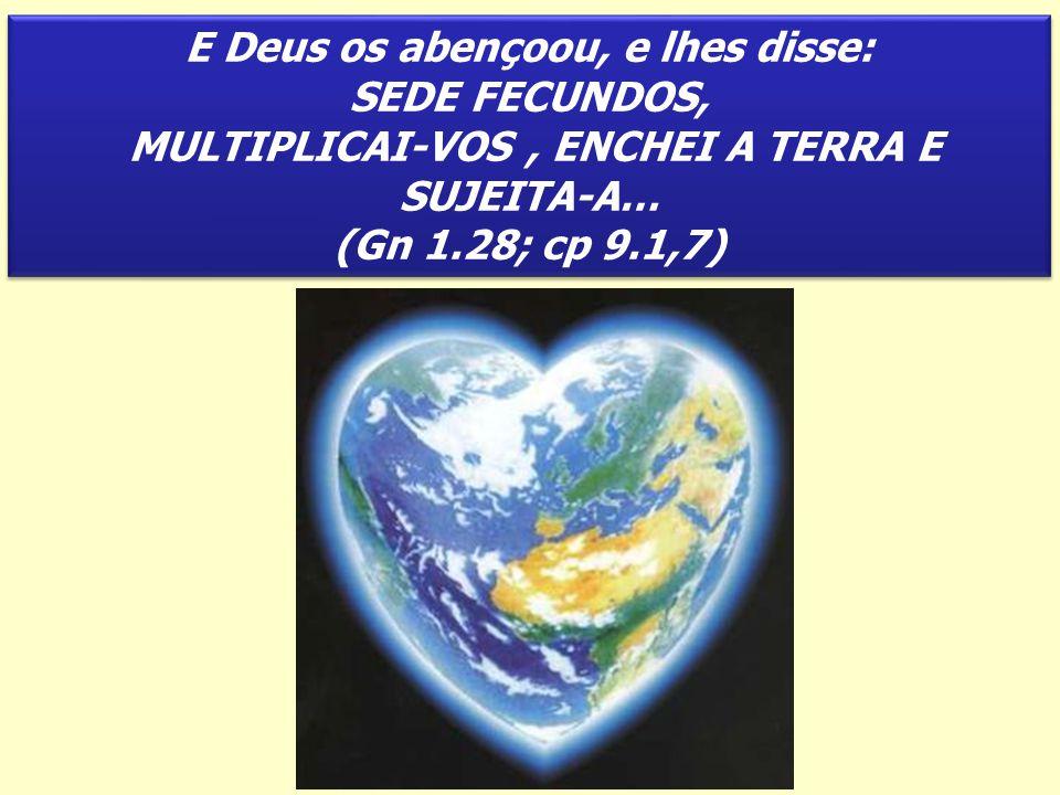 E Deus os abençoou, e lhes disse: SEDE FECUNDOS, MULTIPLICAI-VOS, ENCHEI A TERRA E SUJEITA-A… (Gn 1.28; cp 9.1,7) E Deus os abençoou, e lhes disse: SE