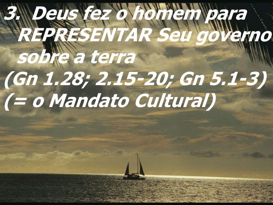 3. Deus fez o homem para REPRESENTAR Seu governo sobre a terra (Gn 1.28; 2.15-20; Gn 5.1-3) (= o Mandato Cultural)
