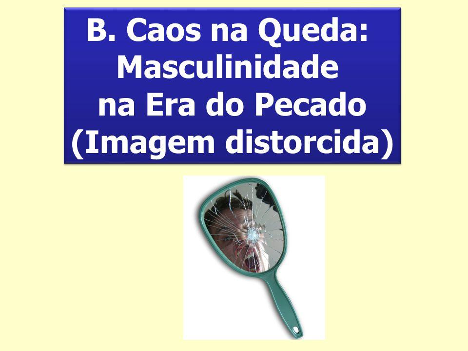 B. Caos na Queda: Masculinidade na Era do Pecado (Imagem distorcida) B. Caos na Queda: Masculinidade na Era do Pecado (Imagem distorcida)