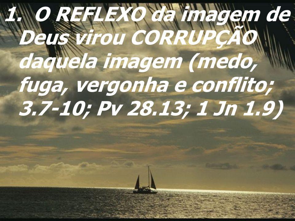 1. O REFLEXO da imagem de Deus virou CORRUPÇÃO daquela imagem (medo, fuga, vergonha e conflito; 3.7-10; Pv 28.13; 1 Jn 1.9)