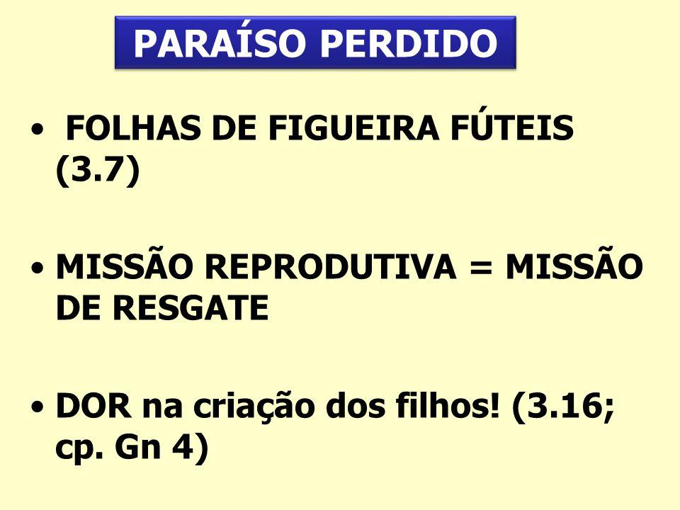 FOLHAS DE FIGUEIRA FÚTEIS (3.7) MISSÃO REPRODUTIVA = MISSÃO DE RESGATE DOR na criação dos filhos! (3.16; cp. Gn 4) PARAÍSO PERDIDO