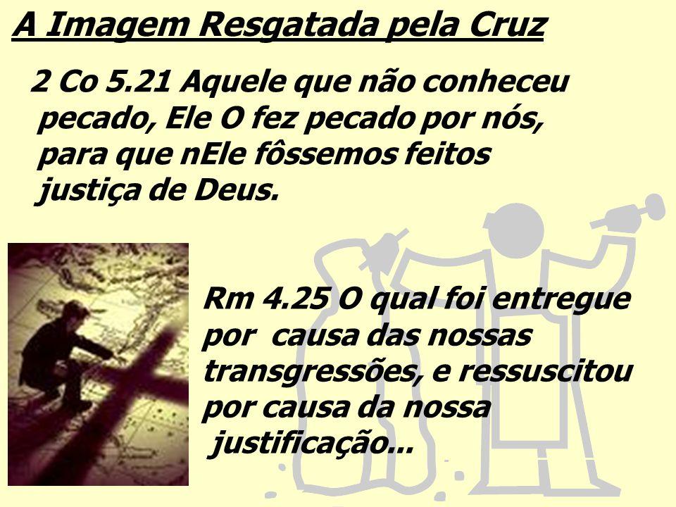 A Imagem Resgatada pela Cruz 2 Co 5.21 Aquele que não conheceu pecado, Ele O fez pecado por nós, para que nEle fôssemos feitos justiça de Deus. Rm 4.2