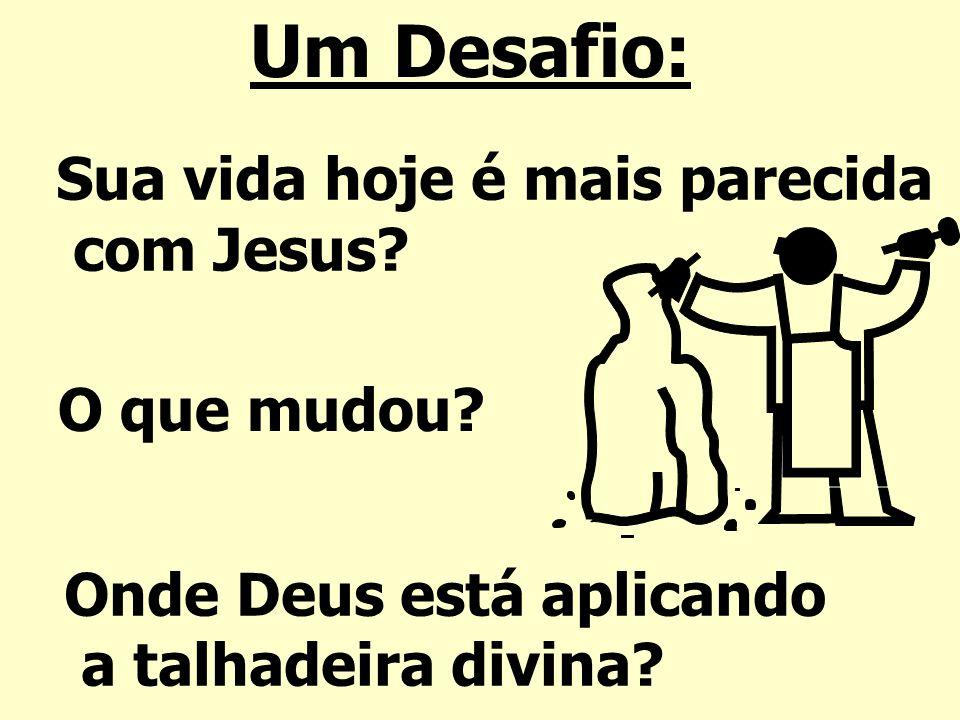 Um Desafio: Sua vida hoje é mais parecida com Jesus? O que mudou? Onde Deus está aplicando a talhadeira divina?