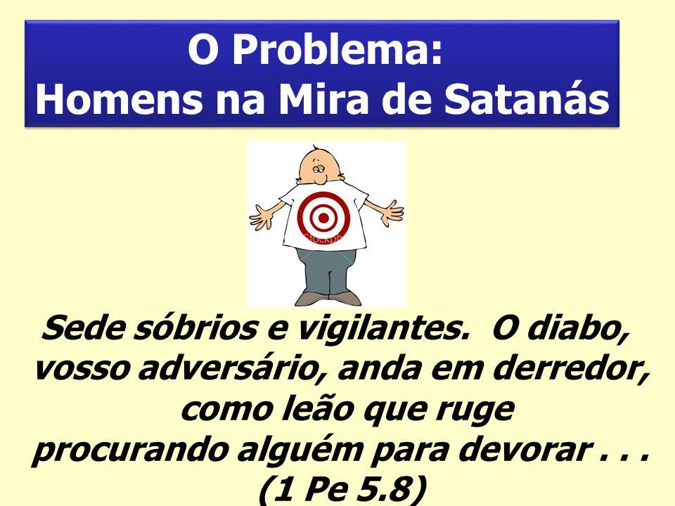 O Problema: Homens na Mira de Satanás O Problema: Homens na Mira de Satanás Sede sóbrios e vigilantes. O diabo, vosso adversário, anda em derredor, co