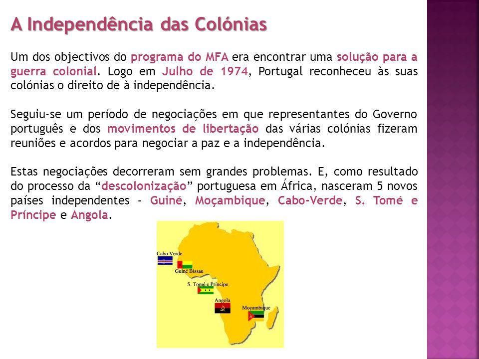 A Independência das Colónias Um dos objectivos do programa do MFA era encontrar uma solução para a guerra colonial. Logo em Julho de 1974, Portugal re