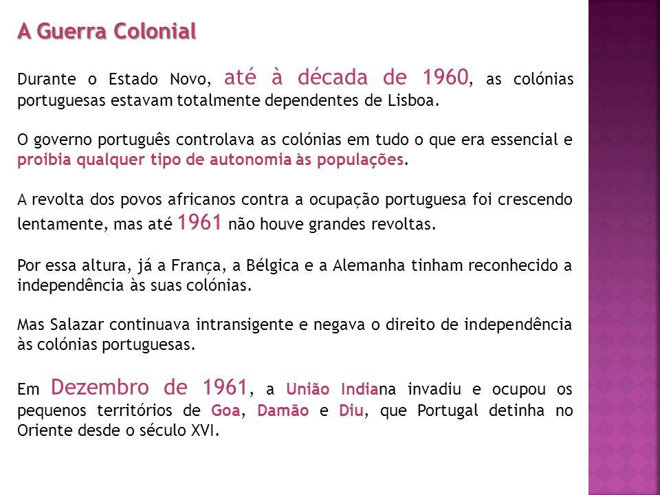 A Guerra Colonial Durante o Estado Novo, até à década de 1960, as colónias portuguesas estavam totalmente dependentes de Lisboa. O governo português c