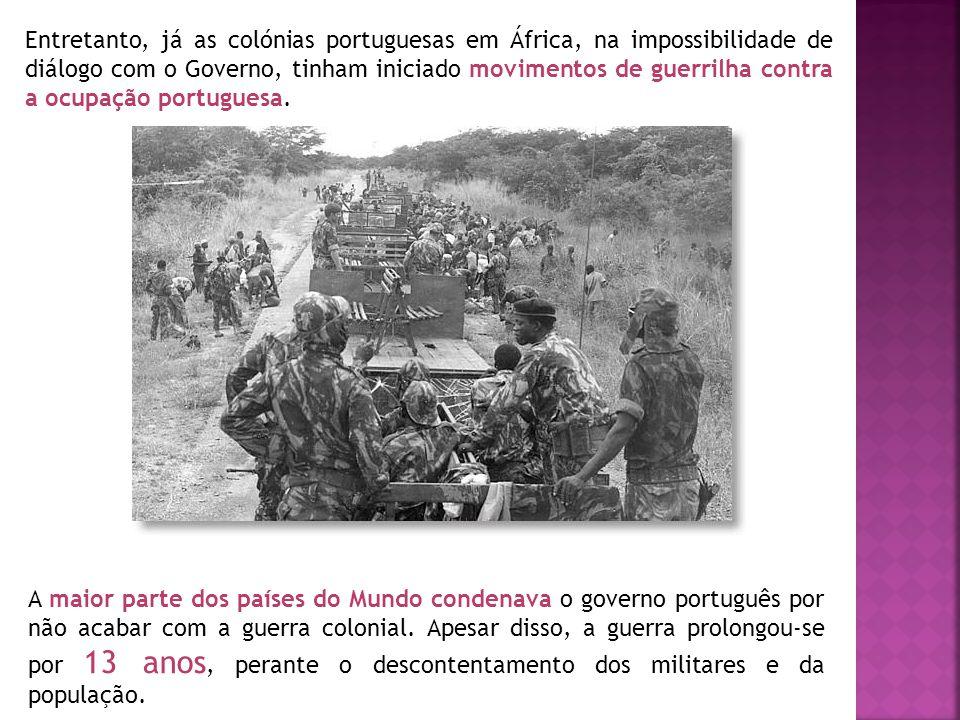 Entretanto, já as colónias portuguesas em África, na impossibilidade de diálogo com o Governo, tinham iniciado movimentos de guerrilha contra a ocupaç