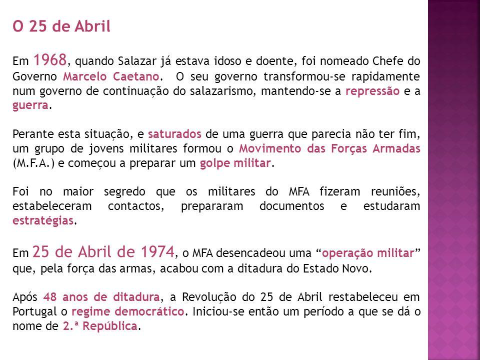 O 25 de Abril Em 1968, quando Salazar já estava idoso e doente, foi nomeado Chefe do Governo Marcelo Caetano. O seu governo transformou-se rapidamente