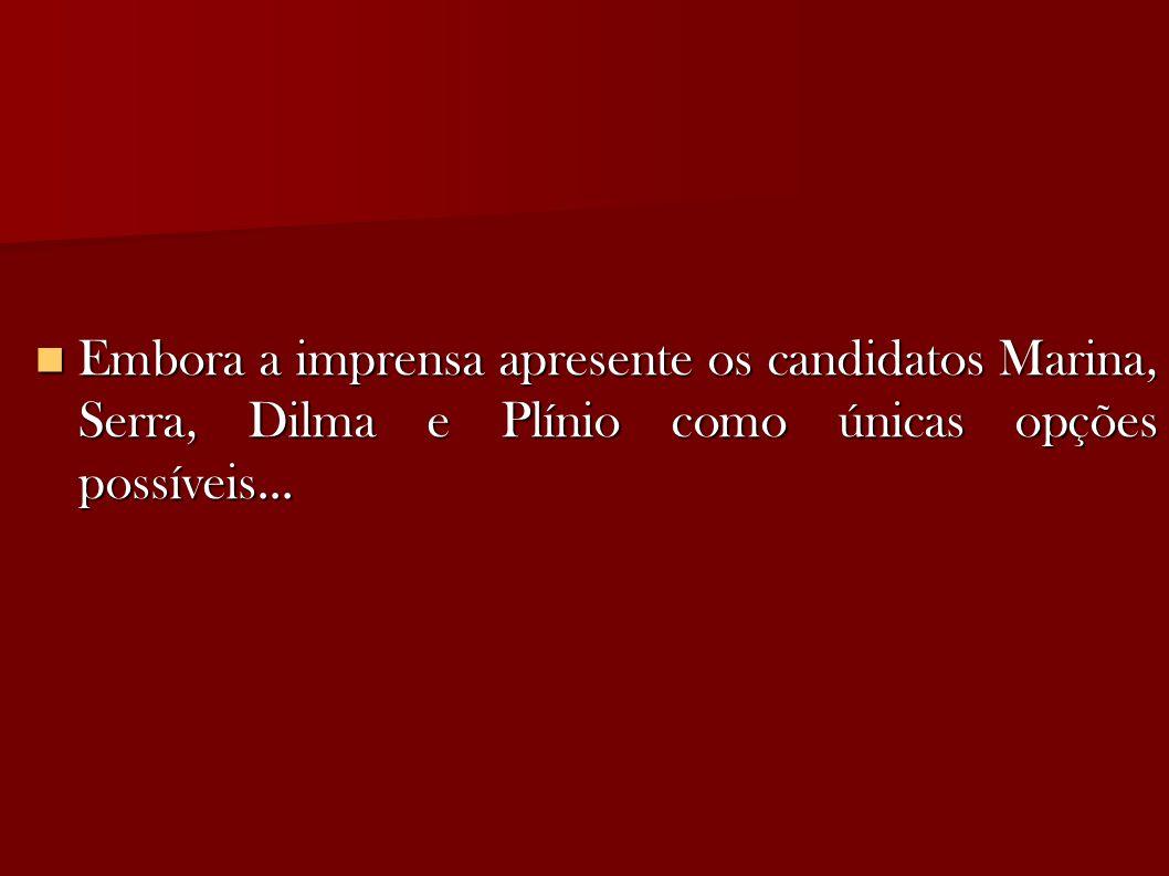 Embora a imprensa apresente os candidatos Marina, Serra, Dilma e Plínio como únicas opções possíveis...