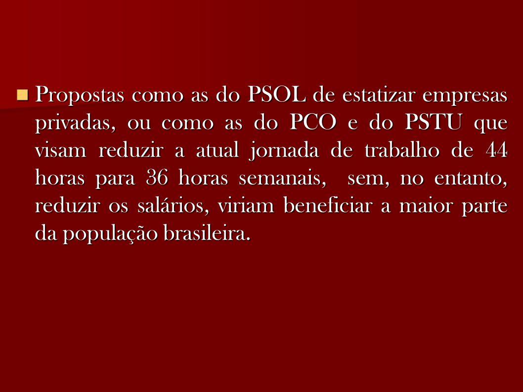 Propostas como as do PSOL de estatizar empresas privadas, ou como as do PCO e do PSTU que visam reduzir a atual jornada de trabalho de 44 horas para 36 horas semanais, sem, no entanto, reduzir os salários, viriam beneficiar a maior parte da população brasileira.